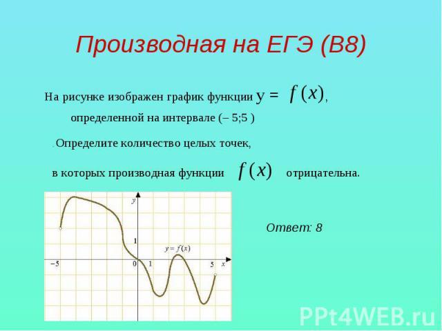 Производная на ЕГЭ (В8) На рисунке изображен графикфункции у = , определенной на интервале (– 5;5 ) . Определите количество целых точек, в которых производная функции отрицательна.