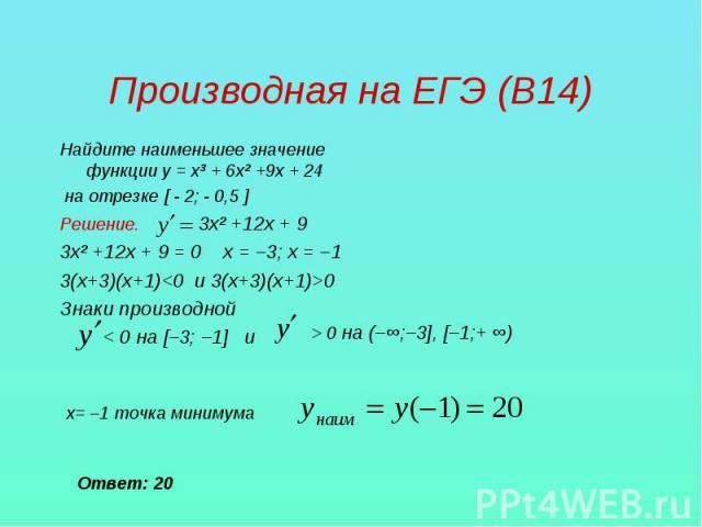 Производная на ЕГЭ (В14) Найдите наименьшее значение функции у = х³ + 6х² +9х + 24 на отрезке [ - 2; - 0,5 ]Решение. 3х² +12х + 93х² +12х + 9 = 0 х = –3; х = –13(х+3)(х+1)0Знаки производной < 0 на [–3; –1] и