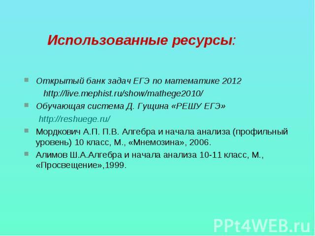 Использованные ресурсы: Открытый банк задач ЕГЭ по математике 2012 http://live.mephist.ru/show/mathege2010/Обучающая система Д. Гущина «РЕШУ ЕГЭ» http://reshuege.ru/Мордкович А.П. П.В. Алгебра и начала анализа (профильный уровень) 10 класс, М., «Мне…