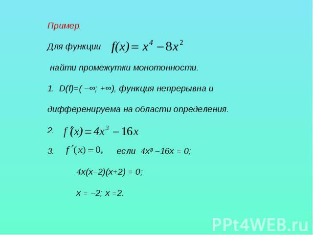 Пример.Для функции найти промежутки монотонности.D(f)=( –∞; +∞), функция непрерывна и дифференируема на области определения.2. если 4х³ –16х = 0; 4х(х–2)(х+2) = 0; х = –2; х =2.