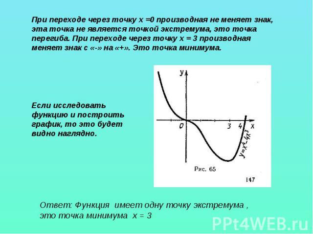При переходе через точку х =0 производная не меняет знак, эта точка не является точкой экстремума, это точка перегиба. При переходе через точку х = 3 производная меняет знак с «-» на «+». Это точка минимума. Если исследовать функцию и построить граф…