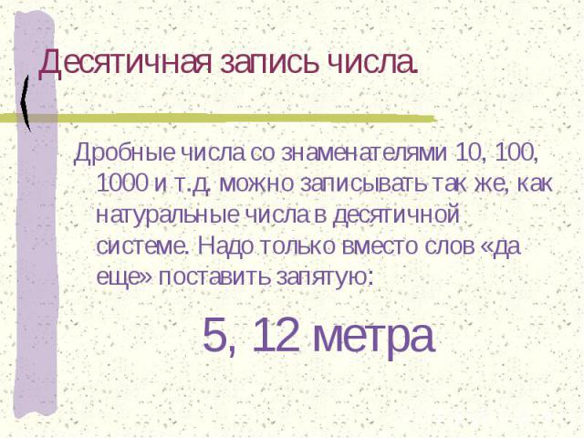 Десятичная запись числа. Дробные числа со знаменателями 10, 100, 1000 и т.д. можно записывать так же, как натуральные числа в десятичной системе. Надо только вместо слов «да еще» поставить запятую:5, 12 метра