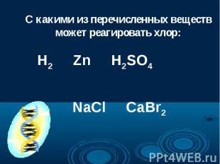 С какими из перечисленных веществ может реагировать хлор: H2 Zn H2SO4 NaCl CaBr2