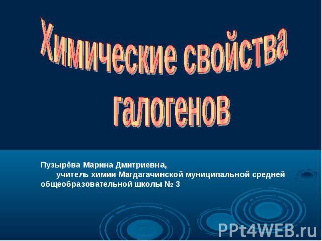 Химические свойства галогенов Пузырёва Марина Дмитриевна, учитель химии Магдагачинской муниципальной средней общеобразовательной школы № 3