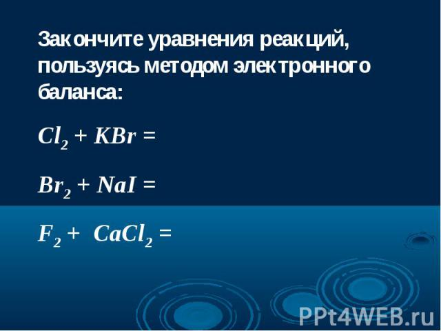 Закончите уравнения реакций, пользуясь методом электронного баланса:Cl2 + KBr =Br2 + NaI =F2 + CaCl2 =