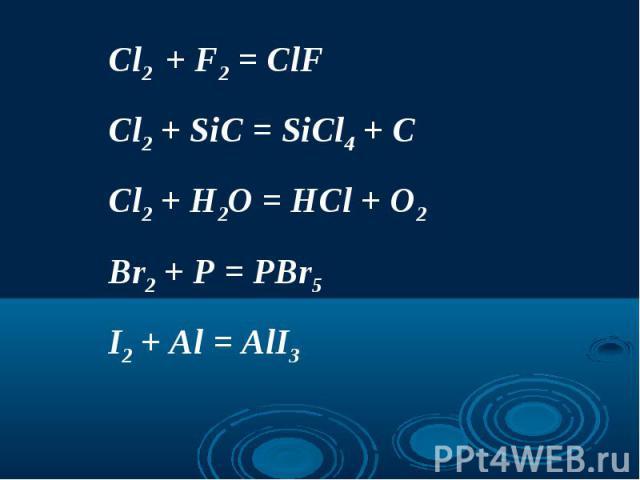 Cl2 + F2 = ClFCl2 + SiC = SiCl4 + CCl2 + H2O = HCl + O2Br2 + P = PBr5I2 + Al = AlI3