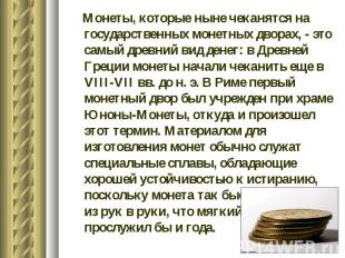 Монеты, которые ныне чеканятся на государственных монетных дворах, - это самый д