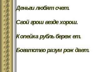 Деньги любят счет.Свой грош везде хорош.Копейка рубль бережет.Богатство разум ро