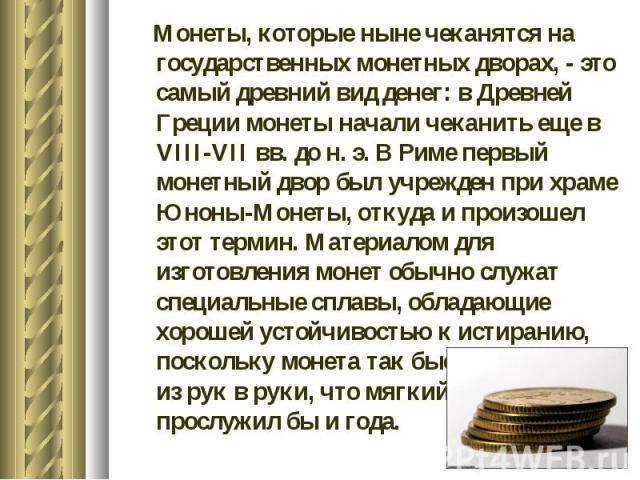 Монеты, которые ныне чеканятся на государственных монетных дворах, - это самый древний вид денег: в Древней Греции монеты начали чеканить еще в VIII-VII вв. до н. э. В Риме первый монетный двор был учрежден при храме Юноны-Монеты, откуда и произошел…