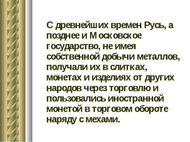 С древнейших времен Русь, а позднее и Московское государство, не имея собственной добычи металлов, получали их в слитках, монетах и изделиях от других народов через торговлю и пользовались иностранной монетой в торговом обороте наряду с мехами.