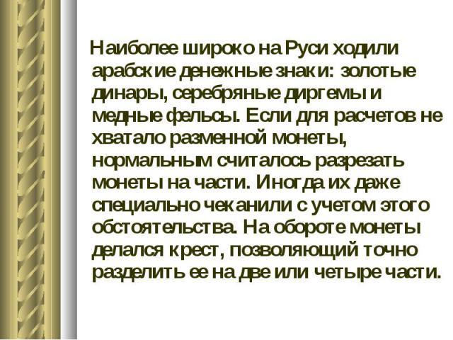 Наиболее широко на Руси ходили арабские денежные знаки: золотые динары, серебряные диргемы и медные фельсы. Если для расчетов не хватало разменной монеты, нормальным считалось разрезать монеты на части. Иногда их даже специально чеканили с учетом эт…