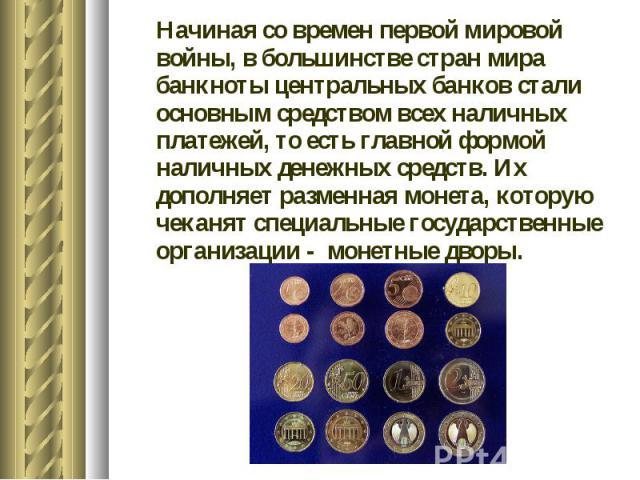 Начиная со времен первой мировой войны, в большинстве стран мира банкноты центральных банков стали основным средством всех наличных платежей, то есть главной формой наличных денежных средств. Их дополняет разменная монета, которую чеканят специальны…