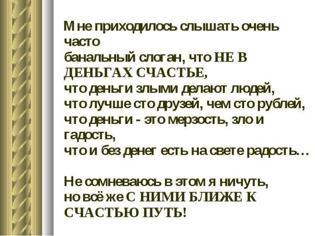 Мне приходилось слышать очень часто банальный слоган, что НЕ В ДЕНЬГАХ СЧАСТЬЕ, что деньги злыми делают людей, что лучше сто друзей, чем сто рублей, что деньги - это мерзость, зло и гадость, что и без денег есть на свете радость… Не сомневаюсь в это…