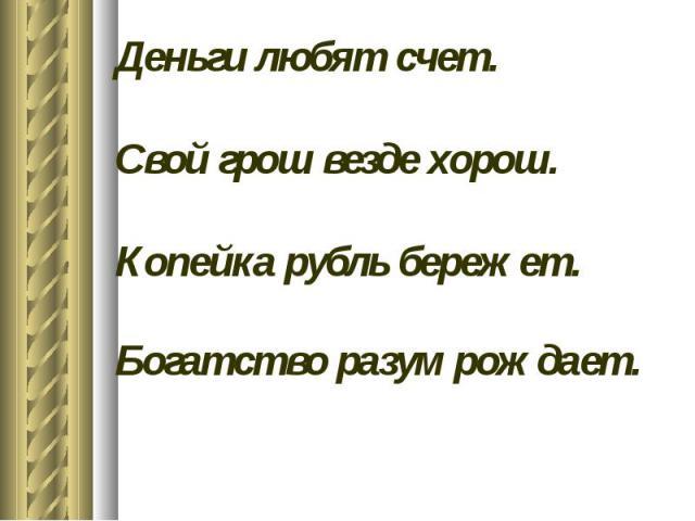 Деньги любят счет.Свой грош везде хорош.Копейка рубль бережет.Богатство разум рождает.