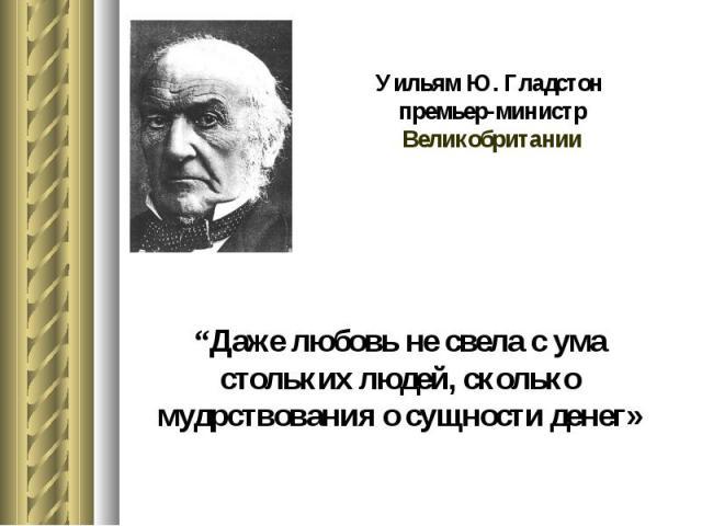 """Уильям Ю. Гладстон премьер-министр Великобритании """"Даже любовь не свела с ума стольких людей, сколько мудрствования о сущности денег»"""