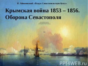 И. Айвазовский. «Вход в Севастопольскую бухту» Крымская война 1853 – 1856.Оборон