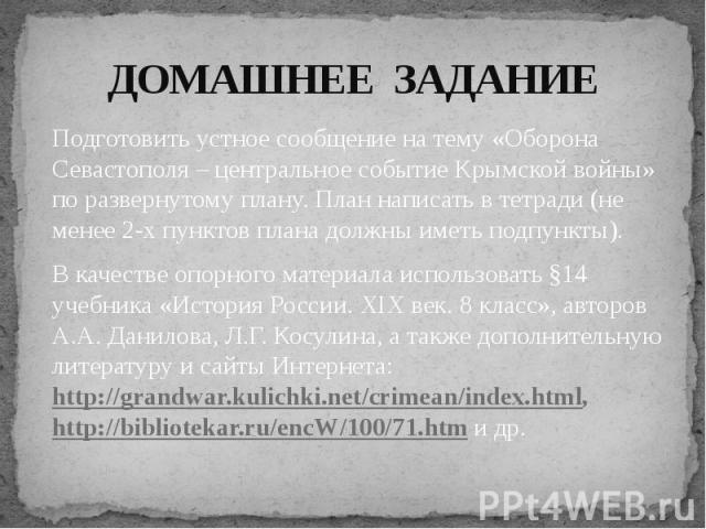 Подготовить устное сообщение на тему «Оборона Севастополя – центральное событие Крымской войны» по развернутому плану. План написать в тетради (не менее 2-х пунктов плана должны иметь подпункты).В качестве опорного материала использовать §14 учебник…
