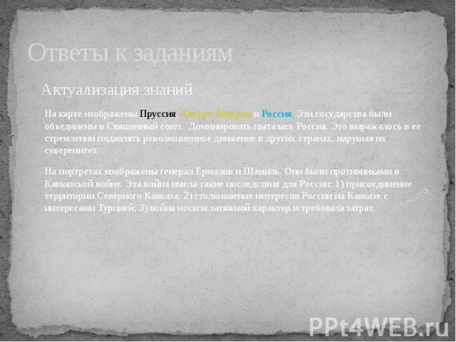 Актуализация знанийНа карте изображены Пруссия, Австро-Венгрия и Россия. Эти государства были объединены в Священный союз. Доминировать пыталась Россия. Это выражалось в ее стремлении подавлять революционное движение в других странах, нарушая их сув…