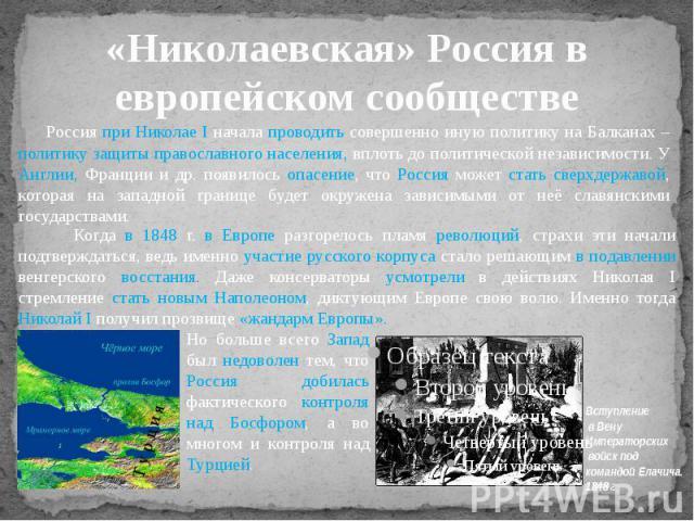 «Николаевская» Россия в европейском сообществе Россия при Николае I начала проводить совершенно иную политику на Балканах – политику защиты православного населения, вплоть до политической независимости. У Англии, Франции и др. появилось опасение, чт…
