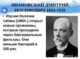 ИВАНОВСКИЙ ДМИТРИЙ ИОСИФОВИЧ 1864-1920 Изучая болезнитабака (1892г.) открылновые