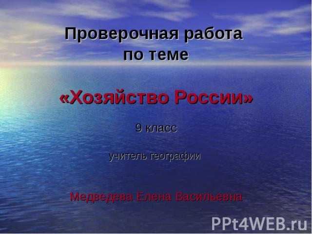 Проверочная работа по теме«Хозяйство России»9 классучитель географии Медведева Елена Васильевна