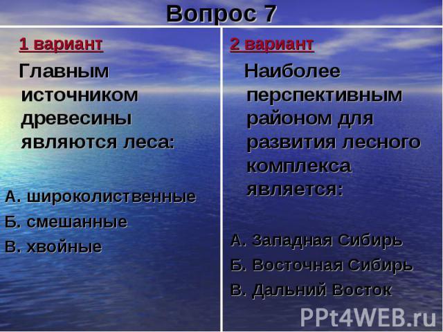 1 вариант Главным источником древесины являются леса:А. широколиственныеБ. смешанныеВ. хвойные 2 вариант Наиболее перспективным районом для развития лесного комплекса является:А. Западная Сибирь Б. Восточная СибирьВ. Дальний Восток