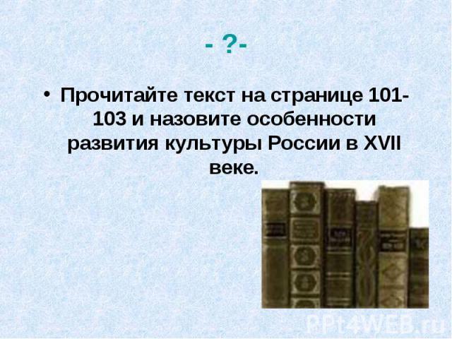 - ?-Прочитайте текст на странице 101-103 и назовите особенности развития культуры России в XVII веке.