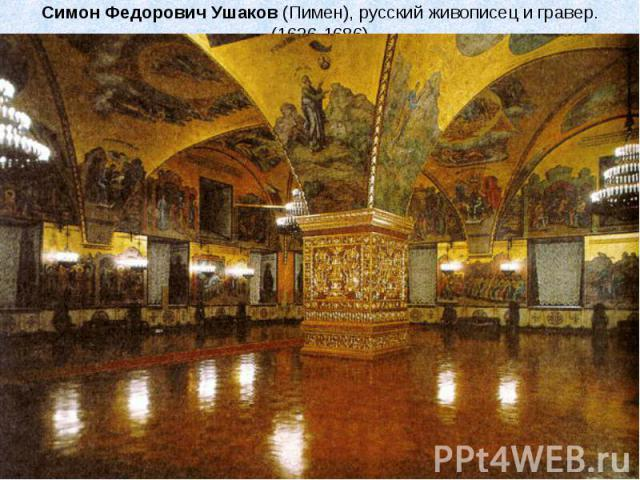 Симон Федорович Ушаков (Пимен), русский живописец и гравер.(1626-1686) С 1664 года Ушаков – иконописец Оружейной палаты, руководитель иконописной мастерской. Он писал портреты, парсуны, миниатюры, фрески. Под руководством Ушакова были расписаны Арха…