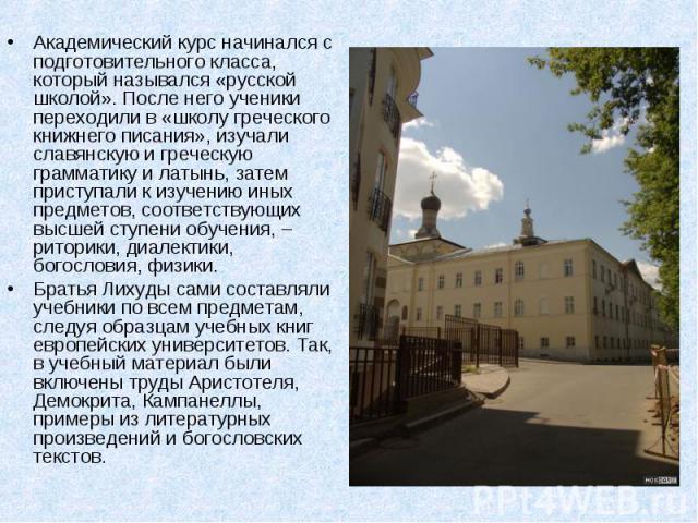 Академический курс начинался с подготовительного класса, который назывался «русской школой». После него ученики переходили в «школу греческого книжнего писания», изучали славянскую и греческую грамматику и латынь, затем приступали к изучению иных пр…