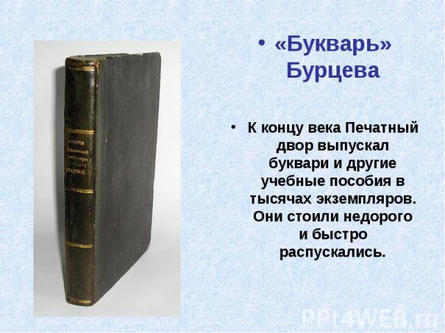 «Букварь» БурцеваК концу века Печатный двор выпускал буквари и другие учебные пособия в тысячах экземпляров. Они стоили недорого и быстро распускались.