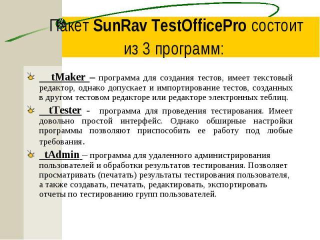 Пакет SunRav TestOfficePro состоит из 3 программ: tMaker – программа для создания тестов, имеет текстовый редактор, однако допускает и импортирование тестов, созданных в другом тестовом редакторе или редакторе электронных теблиц. tTester - программа…