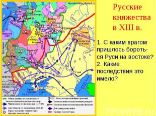 Русские княжества в XIII в. 1. С каким врагом пришлось бороть-ся Руси на востоке