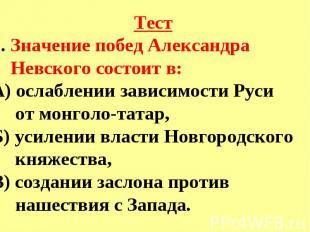 Тест5. Значение побед Александра Невского состоит в:А) ослаблении зависимости Ру