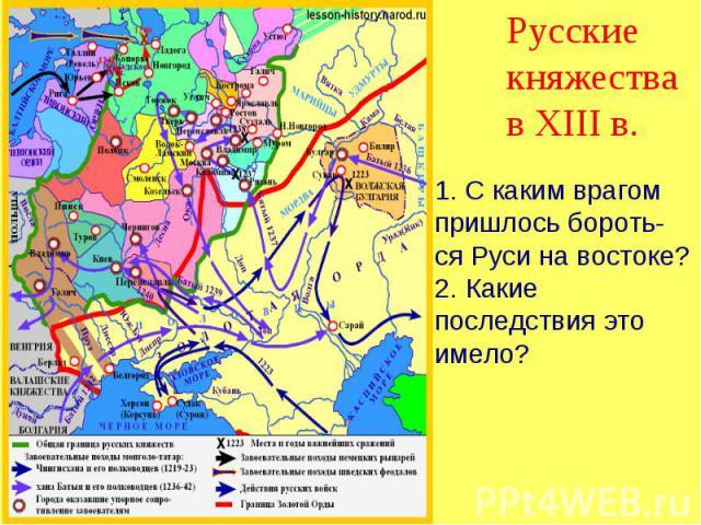 Русские княжества в XIII в. 1. С каким врагом пришлось бороть-ся Руси на востоке?2. Какие последствия это имело?