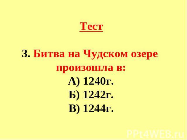 Тест3. Битва на Чудском озере произошла в:А) 1240г.Б) 1242г.В) 1244г.