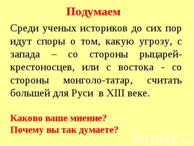 Среди ученых историков до сих пор идут споры о том, какую угрозу, с запада – со стороны рыцарей-крестоносцев, или с востока - со стороны монголо-татар, считать большей для Руси в XIII веке. Каково ваше мнение? Почему вы так думаете?