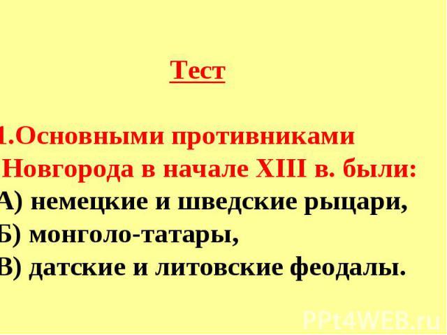 ТестОсновными противниками Новгорода в начале XIII в. были:А) немецкие и шведские рыцари,Б) монголо-татары,В) датские и литовские феодалы.