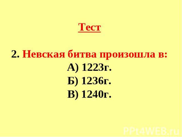 Тест2. Невская битва произошла в:А) 1223г.Б) 1236г.В) 1240г.