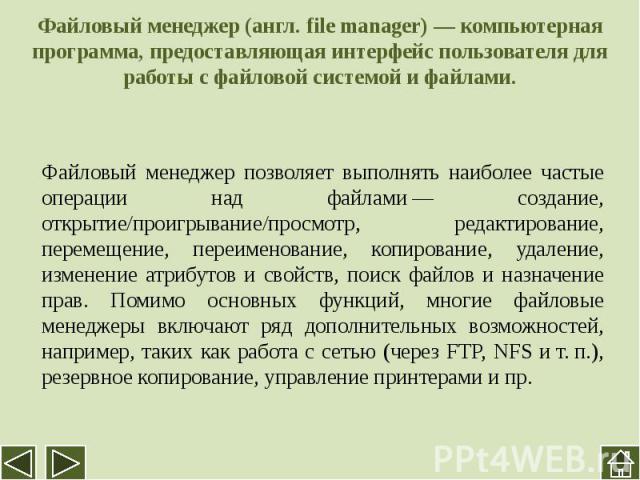 Файловый менеджер (англ. file manager)— компьютерная программа, предоставляющая интерфейс пользователя для работы с файловой системой и файлами. Файловый менеджер позволяет выполнять наиболее частые операции над файлами— создание, открытие/проигры…