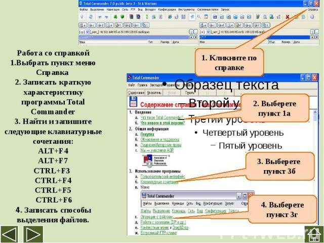 Работа со справкой1.Выбрать пункт меню Справка 2. Записать краткую характеристику программы Total Commander3. Найти и запишите следующие клавиатурные сочетания:ALT+F4ALT+F7CTRL+F3 CTRL+F4 CTRL+F5 CTRL+F64. Записать способы выделения файлов.