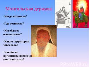 Монгольская держава Когда возникла?Где возникла?Кто был ее основателем?Какие тер
