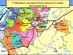 ! Обозначьте на карте поход Батыя по Северо-Восточной Руси