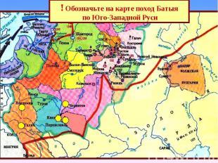 ! Обозначьте на карте поход Батыя по Юго-Западной Руси