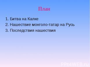 1. Битва на Калке2. Нашествие монголо-татар на Русь3. Последствия нашествия