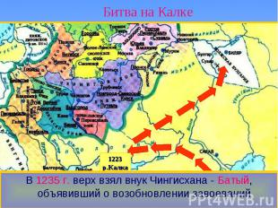 Битва на Калке В 1235 г. верх взял внук Чингисхана - Батый, объявивший о возобно
