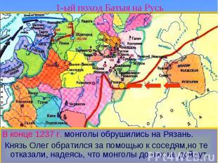 1-ый поход Батыя на Русь В конце 1237 г. монголы обрушились на Рязань. Князь Оле