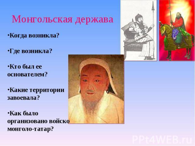 Монгольская держава Когда возникла?Где возникла?Кто был ее основателем?Какие территории завоевала?Как было организовано войско монголо-татар?