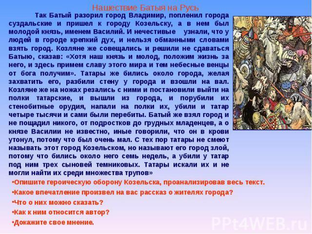 Так Батый разорил город Владимир, попленил города суздальские и пришел к городу Козельску, а в нем был молодой князь, именем Василий. И нечестивые узнали, что у людей в городе крепкий дух, и нельзя обманными словами взять город. Козляне же совещалис…