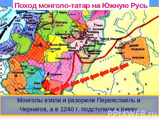 Поход монголо-татар на Южную Русь Монголы взяли и разорили Переяславль и Чернигов, а в 1240 г. подступили к Киеву.