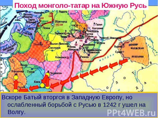 Поход монголо-татар на Южную Русь Вскоре Батый вторгся в Западную Европу, но ослабленный борьбой с Русью в 1242 г ушел на Волгу.